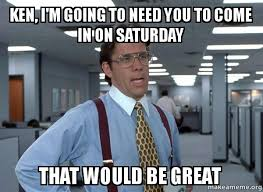 Ken Meme - ken i m going to need you to come in on saturday that would be
