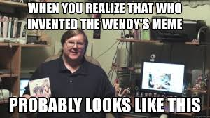 Who Invented Memes - when you realize that who invented the wendy s meme probably looks