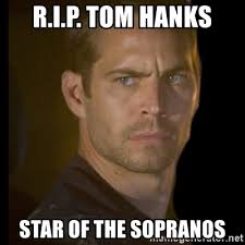 The Sopranos Meme - r i p tom hanks star of the sopranos paul walker meme generator