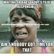 Baby Daddy Meme - waiting on baby daddy s to be responsible new page aintnobody