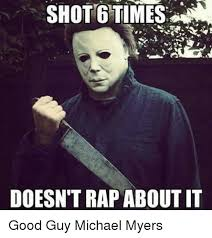 Michael Myers Memes - shot gtimes doesn t rap about it good guy michael myers meme on me me
