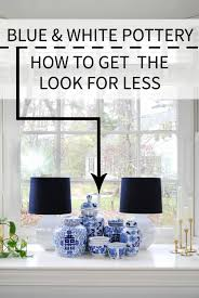 blue and white pottery get the look for less budgeting