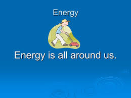 energy energy is all around us ppt