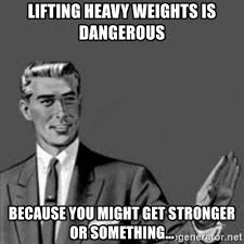 Heavy Lifting Meme - lifting heavy weights is dangerous because you might get stronger