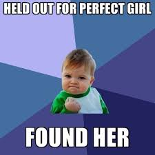 Perfect Girl Meme - held out for perfect girl found her create meme