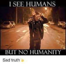 Humans Meme - i see humans but no humanity sad truth meme on me me