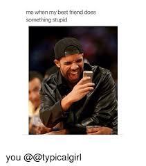 Stupid Friends Meme - me when my best friend does something stupid you best friend meme