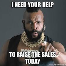 Meme Sles - i need your help to raise the sales today make a meme
