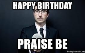 John Oliver Memes - happy birthday praise be john oliver meme generator