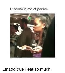 Memes Rihanna - rihanna is me at parties lmaoo true i eat so much rihanna meme