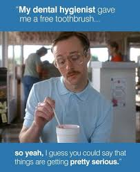 Dental Hygiene Memes - my dental hygienist gave me a free toothbrush so yeah i guess