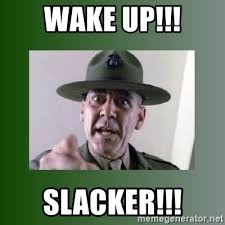 Slacker Meme - wake up slacker sgt hartman meme generator