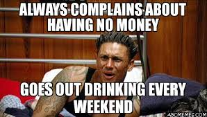 Money Meme - always complains about having no money goes out drinking every