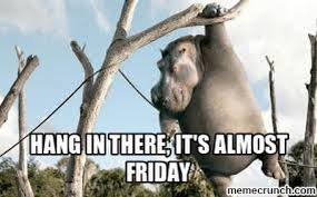 Almost Friday Meme - in there it s almost friday