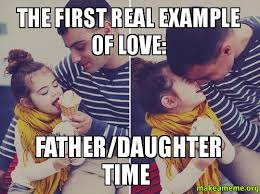Daughter Meme - the first real exle of love father daughter time make a meme