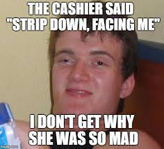 the cashier said strip down facing me i dont get why she was so mad meme