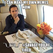 How Do I Make My Own Meme - i can make my own memes now â ã â savage you re fired