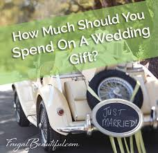 how much for wedding gift frugal living how much should you spend on a wedding gift