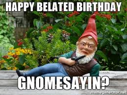 Belated Birthday Meme - 20 funny belated birthday memes for people who always forget