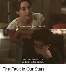 The Fault In Our Stars Meme - do you want to talk about it no i just want to cry and play video