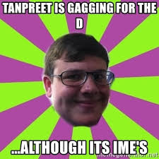 Gagging Meme - tanpreet is gagging for the d although its ime s charlie horton