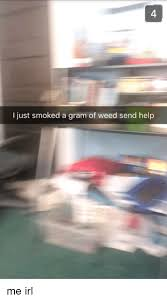 send a gram i just smoked a gram of send help me irl irl meme on me me