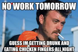 Drunk At Work Meme - no work tomorrow guess im getting drunk and eating chicken fingers