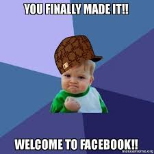 How To Make A Meme For Facebook - you finally made it welcome to facebook scumbag success kid