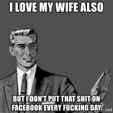 Love My Wife Meme - i love my wife also but i don t put that shit on facebook every