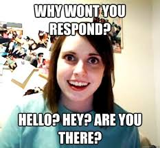 Hey You There Meme - why wont you respond hello hey are you there overly attached