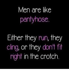 Cing Memes - men are like pantyhose either they run they cling or they don t fit