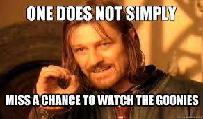 Goonies Meme - one does not simply miss a chance to watch the goonies boromir