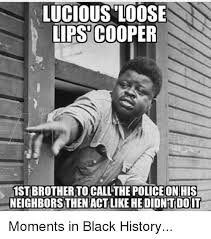 Black History Meme - lucious loose lips cooper 1st brother to call the police on his