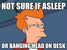Head Desk Meme - not sure if asleep or banging head on desk futurama fry quickmeme