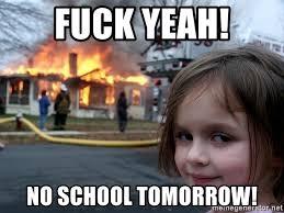 No School Meme - fuck yeah no school tomorrow disaster girl meme generator