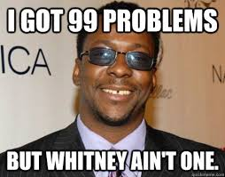 Too Soon Meme - i got 99 problems but whitney ain t one too soon bobby brown