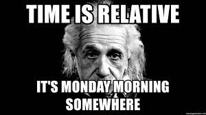 Einstein Meme - time is relative it s monday morning somewhere albert einstein
