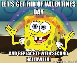 I Hate Valentines Day Meme - let s get rid of valentine s day and replace it with second
