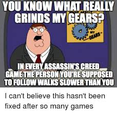 Assasins Creed Memes - you know what really grinds my gears my inevery assassin s creed
