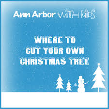 christmas tree farms near ann arbor ann arbor with kids
