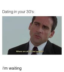 Dating Memes - dating in your 30 s where are all the hot people i m waiting