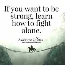 Be Strong Meme - if you want to be strong learn how to fight alone awesome quotes
