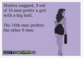 Big Butt Memes - studies suggest 9 out of 10 men prefer a girl with a big butt ecard