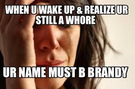 Funny Whore Memes - meme maker when u wake up realize ur still a whore ur name must