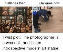 Modern Art Meme - galleries then galleries now twist plot the photographer is a wax