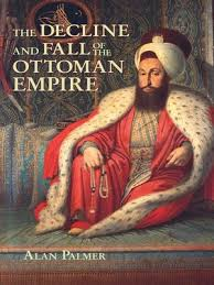 The Decline And Fall Of The Ottoman Empire The Decline And Fall Of The Ottoman Empire By Alan Palmer
