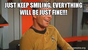 Keep Smiling Meme - just keep smiling everything will be just fine ridiculously