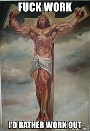 Fuck Work Meme - fuck work i d rather work out muscles jesus meme generator
