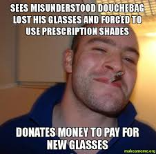 Douchebag Meme - sees misunderstood douchebag lost his glasses and forced to use