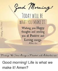 today will be what you make it wishing you happy thoughts and